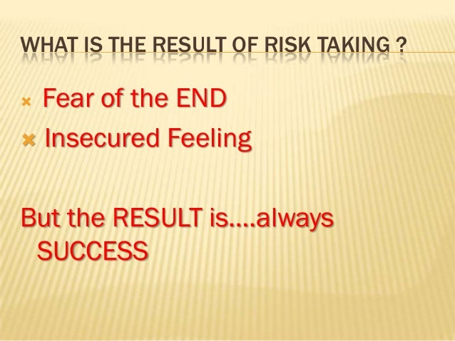 WHAT IS THE RESULT OF RISK TAKING ? Fear of the END Insecured FeelingBut the RESULT is….always SUCCESS