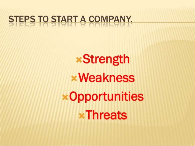 STEPS TO START A COMPANY.             Strength            Weakness          Opportunities             Threats