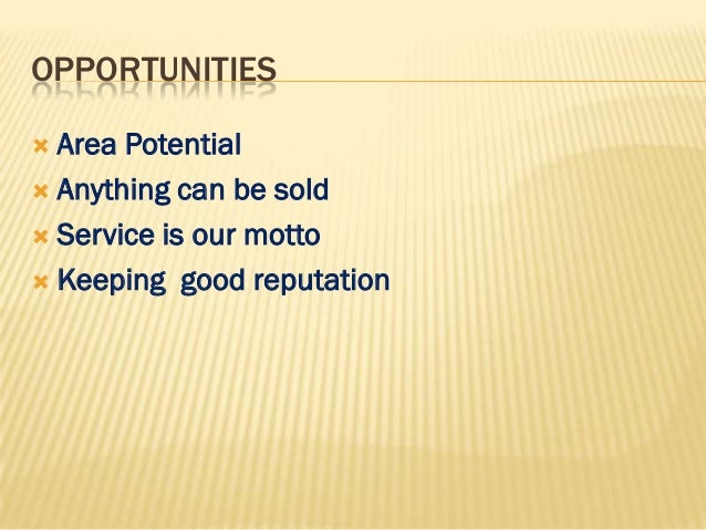 OPPORTUNITIES Area Potential Anything can be sold Service is our motto Keeping good reputation