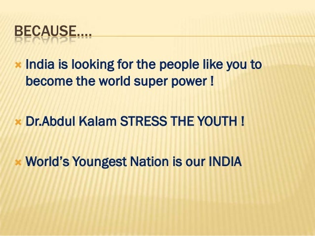 BECAUSE….   India is looking for the people like you to    become the world super power !   Dr.Abdul Kalam STRESS THE YO...