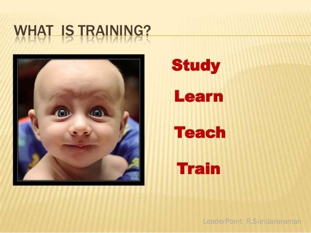 WHAT IS TRAINING?                    Study                    Learn                    Teach                    Train     ...