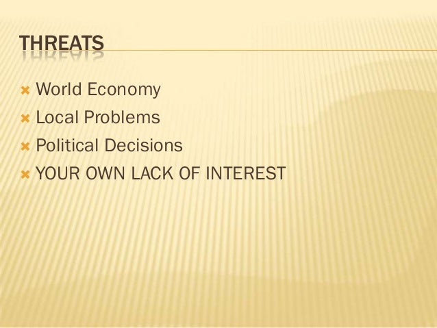 THREATS World Economy Local Problems Political Decisions YOUR OWN LACK OF INTEREST