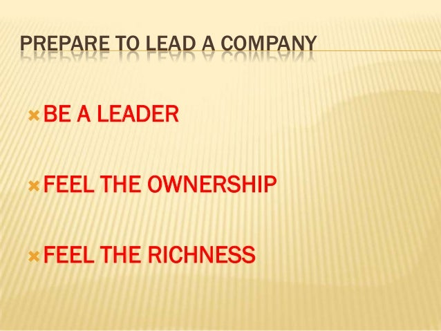 PREPARE TO LEAD A COMPANY BE   A LEADER FEEL   THE OWNERSHIP FEEL   THE RICHNESS