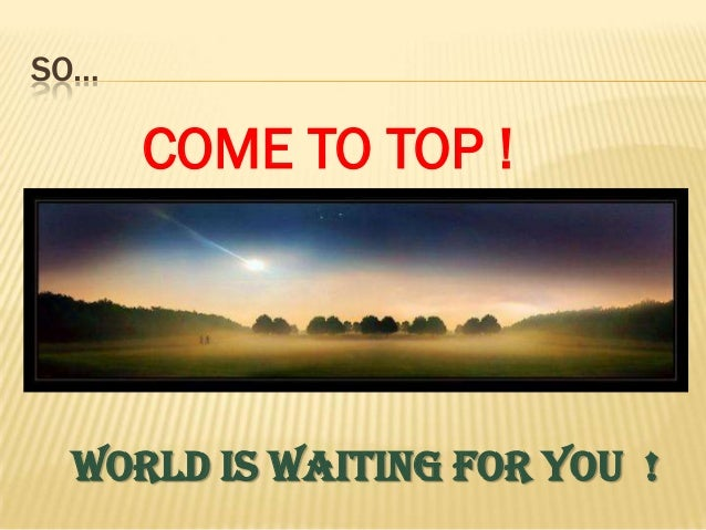 SO…      COME TO TOP ! WORLD IS WAITING FOR YOU !