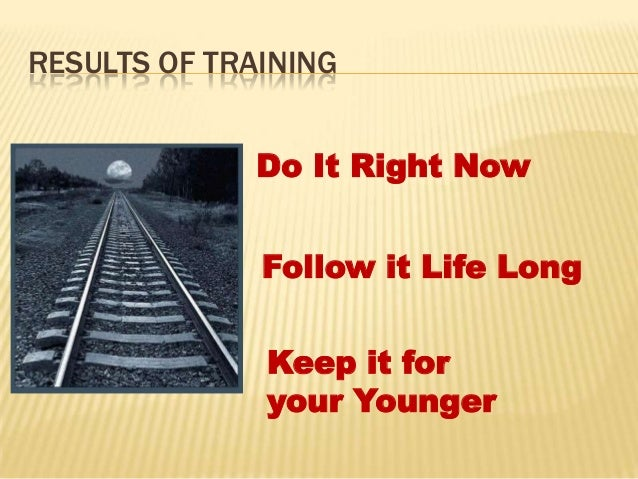 RESULTS OF TRAINING              Do It Right Now              Follow it Life Long              Keep it for              yo...