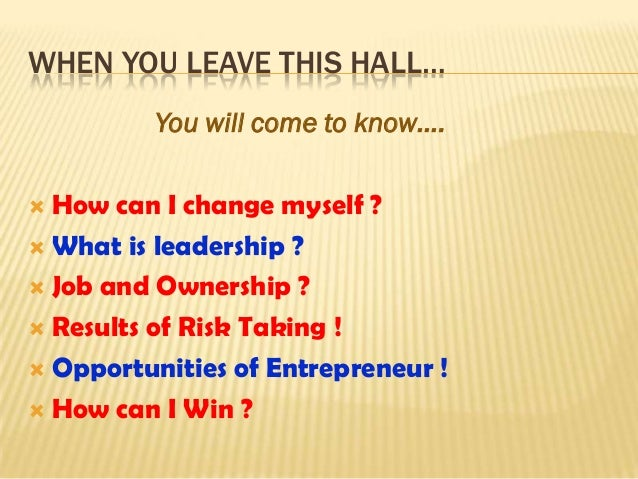 WHEN YOU LEAVE THIS HALL…          You will come to know…. How can I change myself ? What is leadership ? Job and Owner...