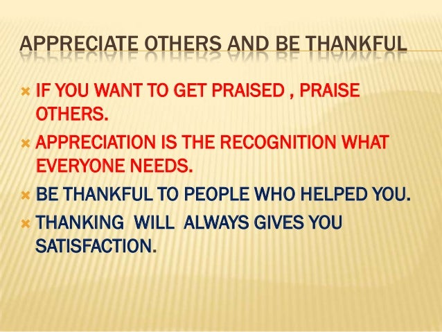 APPRECIATE OTHERS AND BE THANKFUL IF YOU WANT TO GET PRAISED , PRAISE  OTHERS. APPRECIATION IS THE RECOGNITION WHAT  EVE...