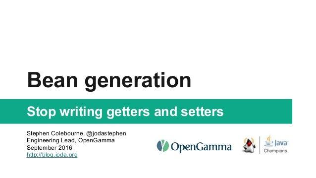 Bean generation Stop writing getters and setters Stephen Colebourne, @jodastephen Engineering Lead, OpenGamma September 20...
