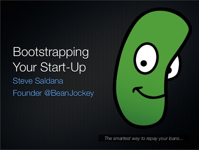 Bootstrapping Your Start-Up Steve Saldana Founder @BeanJockey  The smartest way to repay your loans...