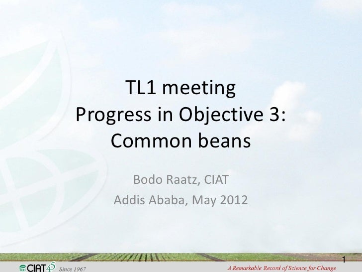 TL1 meetingProgress in Objective 3:   Common beans       Bodo Raatz, CIAT    Addis Ababa, May 2012                        ...