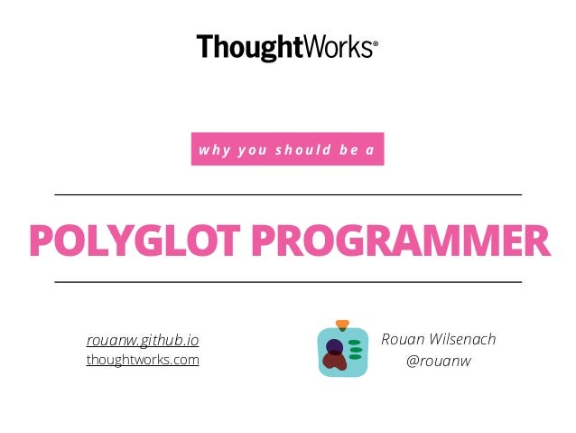 w h y y o u s h o u l d b e a POLYGLOT PROGRAMMER Rouan Wilsenach @rouanw rouanw.github.io thoughtworks.com