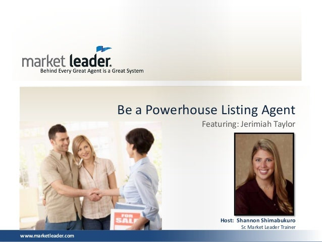 www.marketleader.com Be a Powerhouse Listing Agent Host: Shannon Shimabukuro Sr. Market Leader Trainer Featuring: Jerimiah...