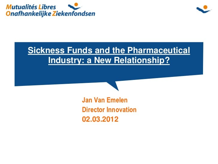 Sickness Funds and the Pharmaceutical     Industry: a New Relationship?            Jan Van Emelen            Director Inno...