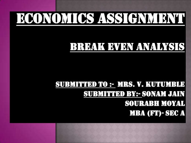 ECONOMICS ASSIGNMENT       BREAK EVEN ANALYSIS    SUBMITTED TO :- MRS. V. KUTUMBLE          SUBMITTED BY:- SONAM JAIN     ...