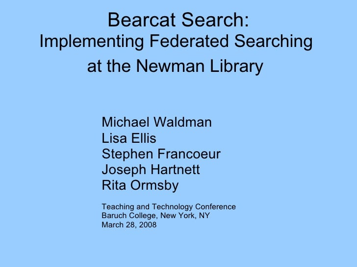 Bearcat Search: Implementing Federated Searching  at the Newman Library   Michael Waldman Lisa Ellis Stephen Francoeur Jos...