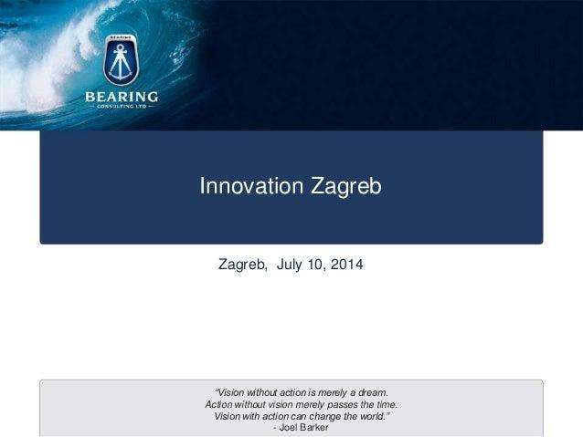 """Innovation Zagreb Zagreb, July 10, 2014 """"Vision without action is merely a dream. Action without vision merely passes the ..."""