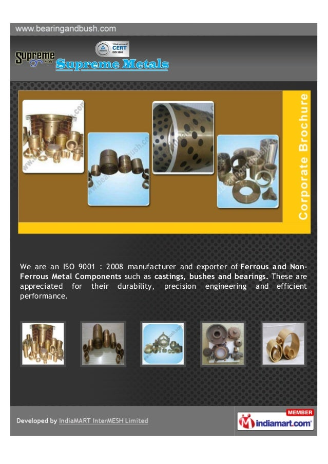 We are an ISO 9001 : 2008 manufacturer and exporter of Ferrous and Non-Ferrous Metal Components such as castings, bushes a...