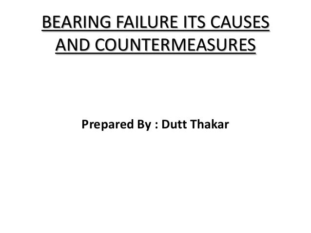 BEARING FAILURE ITS CAUSES AND COUNTERMEASURES Prepared By : Dutt Thakar