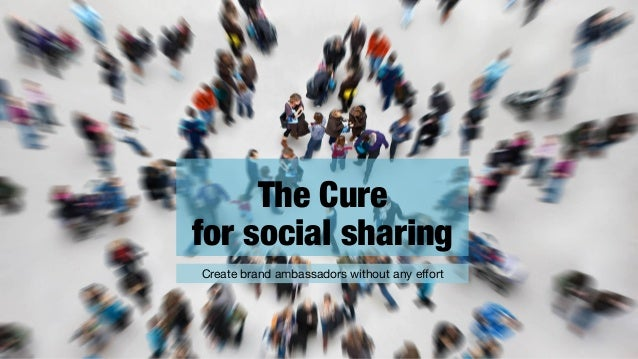 The Cure for social sharing Create brand ambassadors without any effort