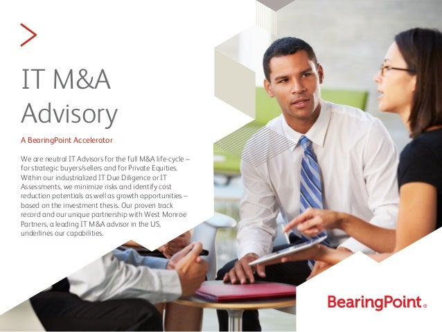 > IT M&A Advisory A BearingPoint Accelerator We are neutral IT Advisors for the full M&A life-cycle – for strategic buyers...