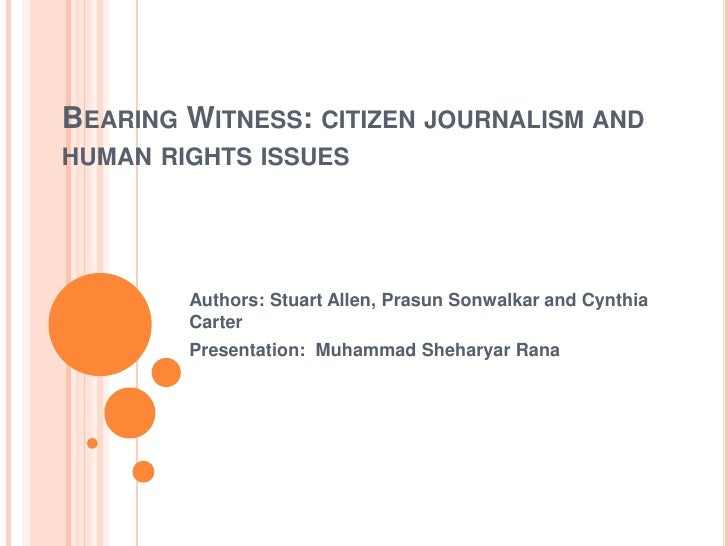 BEARING WITNESS: CITIZEN JOURNALISM ANDHUMAN RIGHTS ISSUES        Authors: Stuart Allen, Prasun Sonwalkar and Cynthia     ...