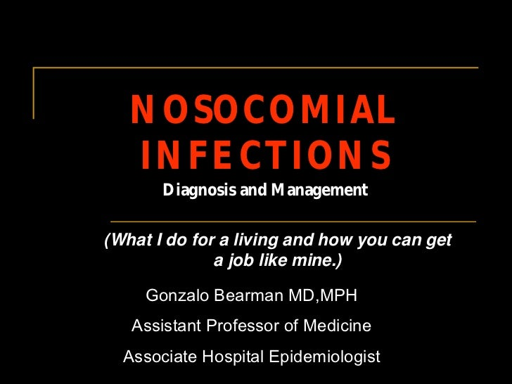 NOSOCOMIAL   INFECTIONS       Diagnosis and Management(What I do for a living and how you can get              a job like ...