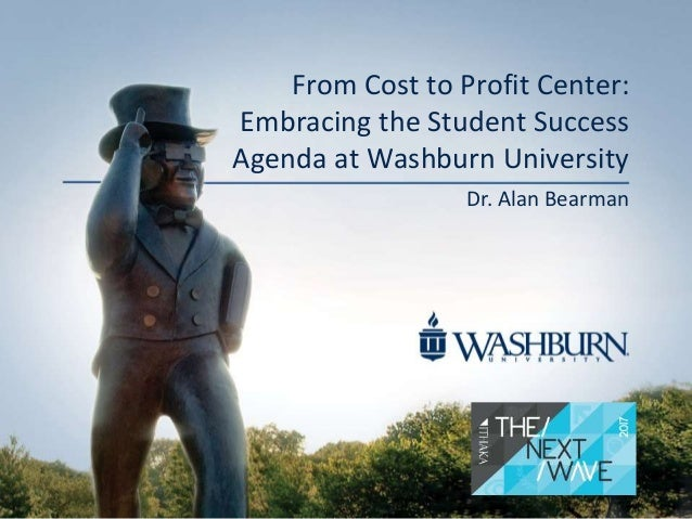 From Cost to Profit Center: Embracing the Student Success Agenda at Washburn University Dr. Alan Bearman