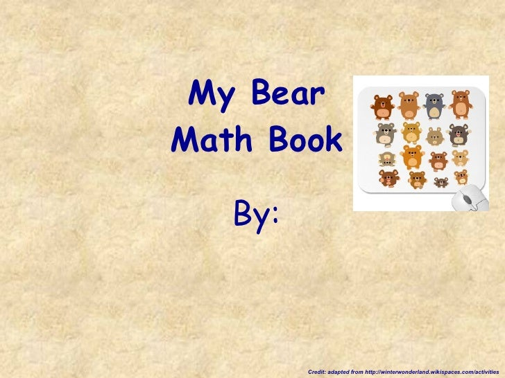 My Bear Math Book By: Credit: adapted from http://winterwonderland.wikispaces.com/activities