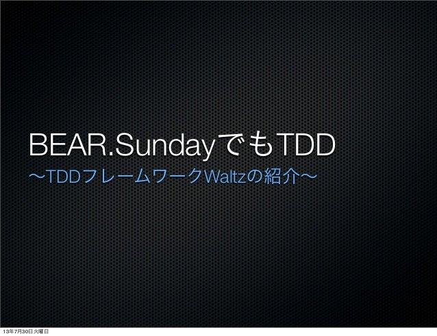 BEAR.SundayでもTDD ∼TDDフレームワークWaltzの紹介∼ 13年7月30日火曜日