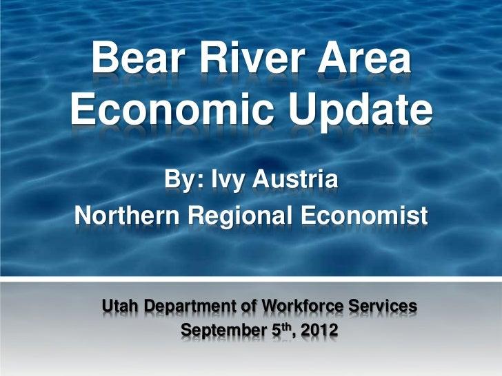 Bear River AreaEconomic Update       By: Ivy AustriaNorthern Regional Economist  Utah Department of Workforce Services    ...