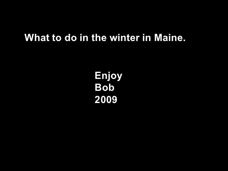 What to do in the winter in Maine. Enjoy  Bob 2009