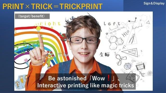 Be astonished「Wow!」、 Interactive printing like magic tricks Sign&Display (target/benefit) PRINT×TRICK=TRICKPRINT