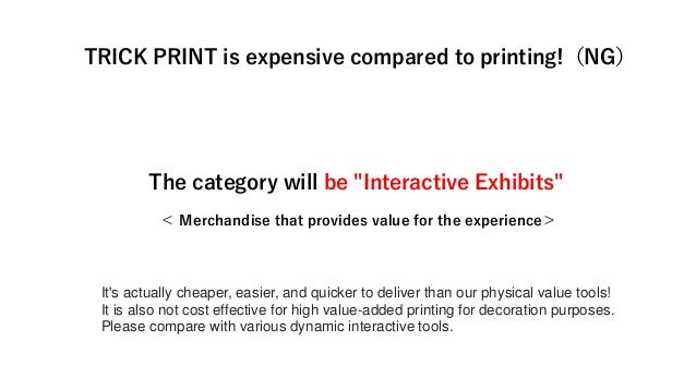 """The category will be """"Interactive Exhibits"""" < Merchandise that provides value for the experience> TRICK PRINT is expensive..."""