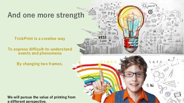 And one more strength We will pursue the value of printing from a different perspective. TrickPrint is a creative way To e...