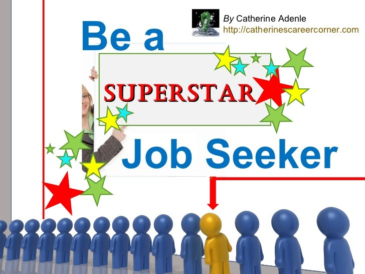 By  Catherine Adenle http://catherinescareercorner.com Superstar Job Seeker Be a