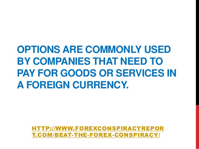 OPTIONS ARE COMMONLY USEDBY COMPANIES THAT NEED TOPAY FOR GOODS OR SERVICES INA FOREIGN CURRENCY.HTTP://WWW.FOREXCONSPIRAC...