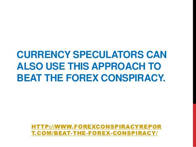 CURRENCY SPECULATORS CANALSO USE THIS APPROACH TOBEAT THE FOREX CONSPIRACY.HTTP://WWW.FOREXCONSPIRACYREPORT.COM/BEAT-THE-F...