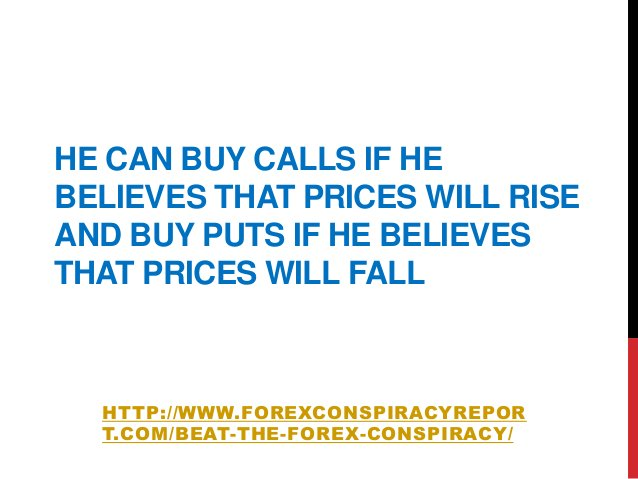 HE CAN BUY CALLS IF HEBELIEVES THAT PRICES WILL RISEAND BUY PUTS IF HE BELIEVESTHAT PRICES WILL FALLHTTP://WWW.FOREXCONSPI...