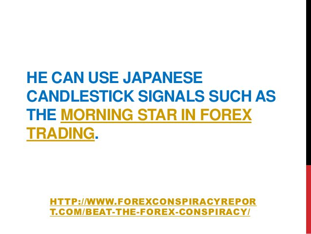 HE CAN USE JAPANESECANDLESTICK SIGNALS SUCH ASTHE MORNING STAR IN FOREXTRADING.HTTP://WWW.FOREXCONSPIRACYREPORT.COM/BEAT-T...