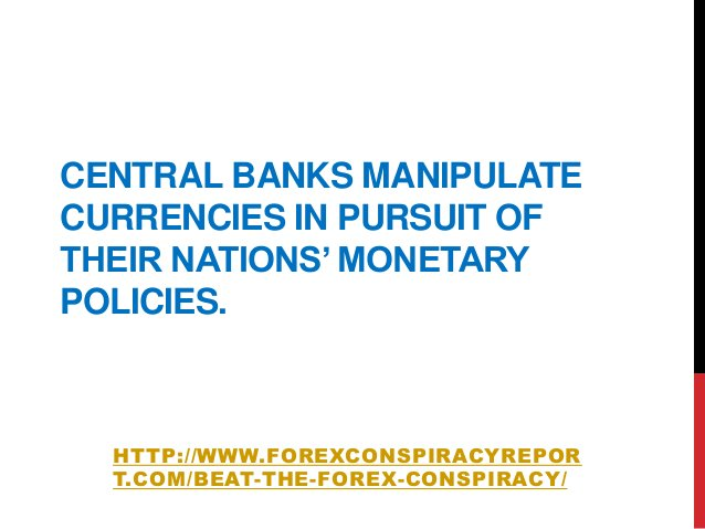 CENTRAL BANKS MANIPULATECURRENCIES IN PURSUIT OFTHEIR NATIONS' MONETARYPOLICIES.HTTP://WWW.FOREXCONSPIRACYREPORT.COM/BEAT-...