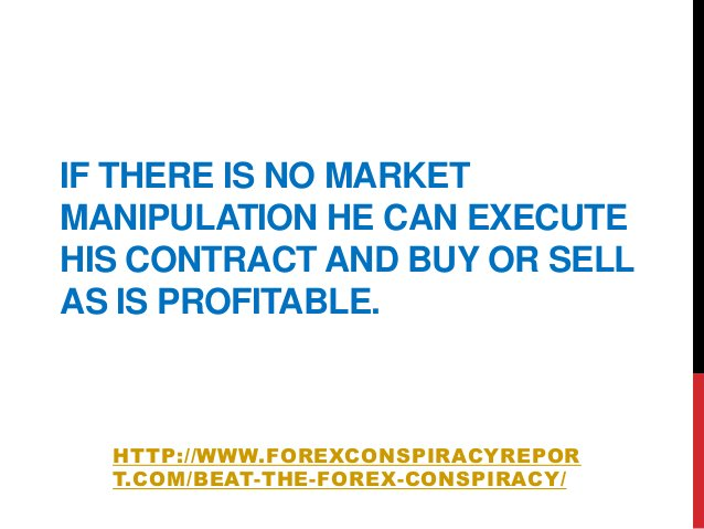 IF THERE IS NO MARKETMANIPULATION HE CAN EXECUTEHIS CONTRACT AND BUY OR SELLAS IS PROFITABLE.HTTP://WWW.FOREXCONSPIRACYREP...