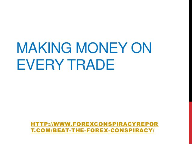 MAKING MONEY ONEVERY TRADEHTTP://WWW.FOREXCONSPIRACYREPORT.COM/BEAT-THE-FOREX-CONSPIRACY/