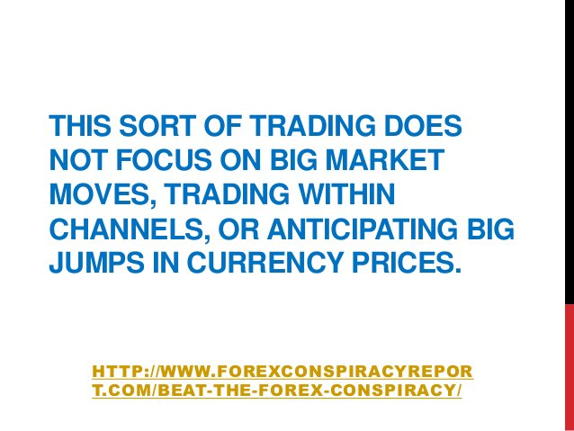 THIS SORT OF TRADING DOESNOT FOCUS ON BIG MARKETMOVES, TRADING WITHINCHANNELS, OR ANTICIPATING BIGJUMPS IN CURRENCY PRICES...
