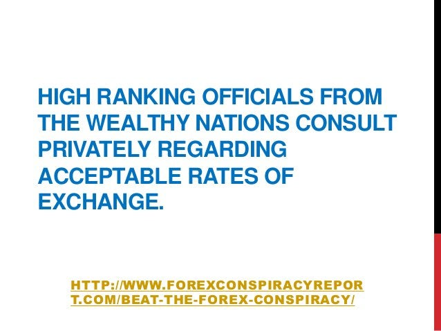 HIGH RANKING OFFICIALS FROMTHE WEALTHY NATIONS CONSULTPRIVATELY REGARDINGACCEPTABLE RATES OFEXCHANGE.HTTP://WWW.FOREXCONSP...