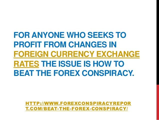 FOR ANYONE WHO SEEKS TOPROFIT FROM CHANGES INFOREIGN CURRENCY EXCHANGERATES THE ISSUE IS HOW TOBEAT THE FOREX CONSPIRACY.H...