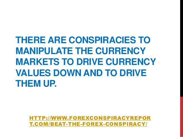 THERE ARE CONSPIRACIES TOMANIPULATE THE CURRENCYMARKETS TO DRIVE CURRENCYVALUES DOWN AND TO DRIVETHEM UP.HTTP://WWW.FOREXC...