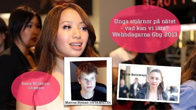 Unga stjärnor på nätet - vad kan vi lära? Webbdagarna Gbg 2013 Beata Wickbom @beataw Marcus Nyman @STAMSITEs Nellie Bernts...