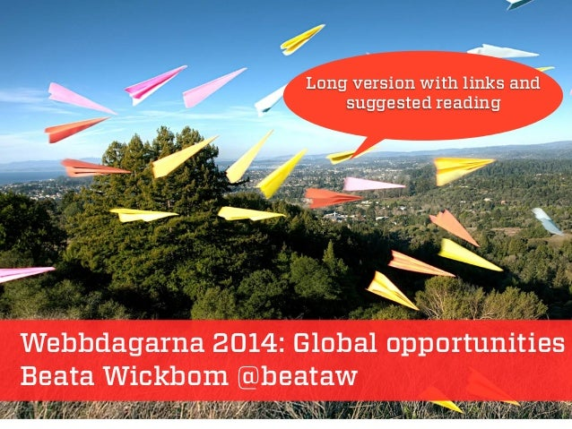 Webbdagarna 2014: Global opportunities Beata Wickbom @beataw Long version with links and suggested reading