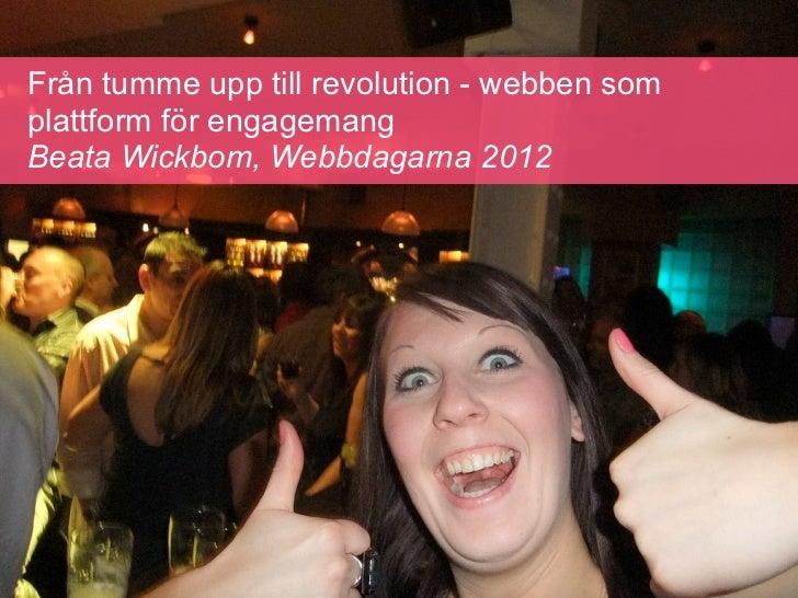 Från tumme upp till revolution - webben somplattform för engagemangBeata Wickbom, Webbdagarna 2012