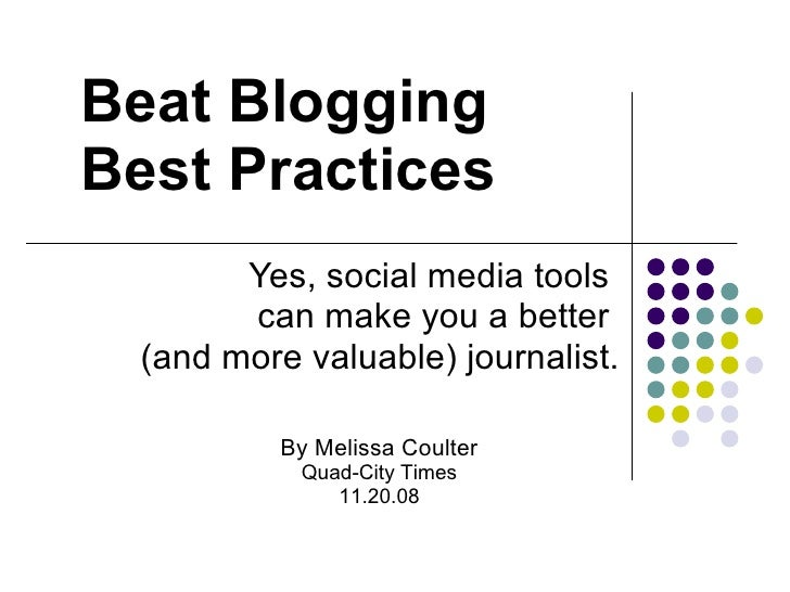 Beat Blogging Best Practices Yes, social media tools  can make you a better  (and more valuable) journalist. By Melissa Co...